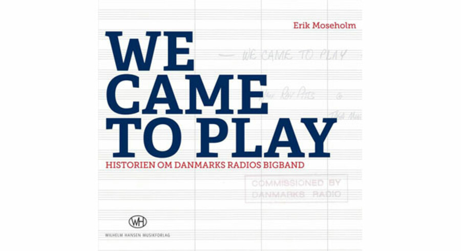 Erik Moseholm: »We Came To Play - Historien om Danmarks Radios Big Band.«