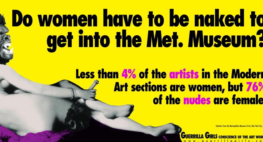 »Er kvinder nødt til at være nøgne for at komme ind på Metropolitan Museet?« spørger den feministiske newyorker-gruppe Guerrilla Girls på denne plakat og giver følgende bonus-oplysninger om det berømte museums samlinger: Under fire procent af kunstnerne i den moderne afdeling er kvinder, men 76 procent af nøgenbillederne er af kvinder. Anledningen til plakaten var en udstilling på museet, hvor kun 13 ud af 169 kunstnere var kvinder. Guerrilla Girls, der blev etableret af syv kvinder i 1985, kæmper mod kønsdiskrimination og racisme i kunstverdenen. Foto: guerrillagirls.com